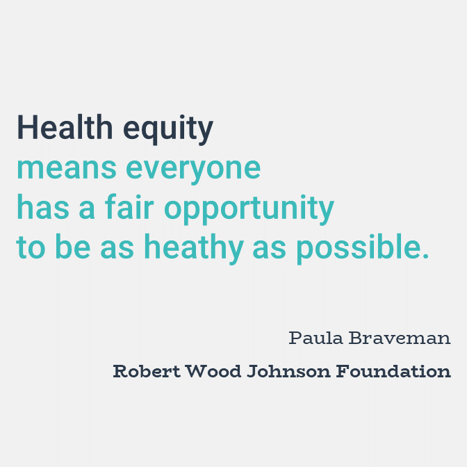Health equity means everyone has a fair opportunity to be as healthy as possible.