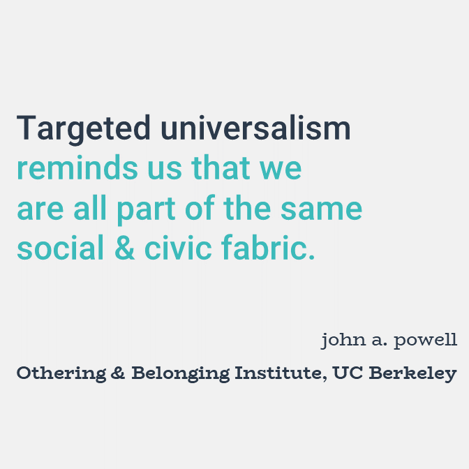 Targeted universalism reminds us that we are all part of the same social and civic fabric.